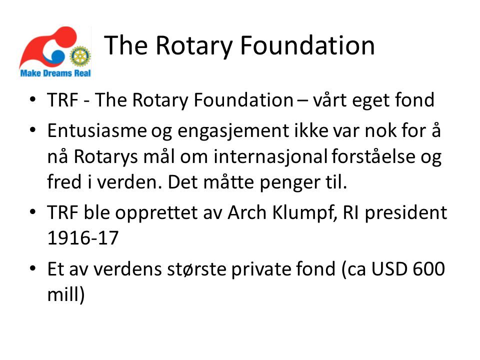 The Rotary Foundation • TRF - The Rotary Foundation – vårt eget fond • Entusiasme og engasjement ikke var nok for å nå Rotarys mål om internasjonal fo