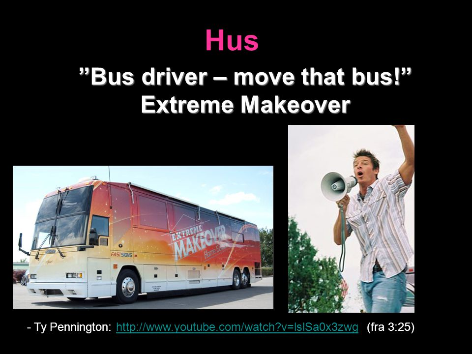 "Hus ""Bus driver – move that bus!"" Extreme Makeover - Ty Pennington: http://www.youtube.com/watch?v=lslSa0x3zwg (fra 3:25)http://www.youtube.com/watch?"