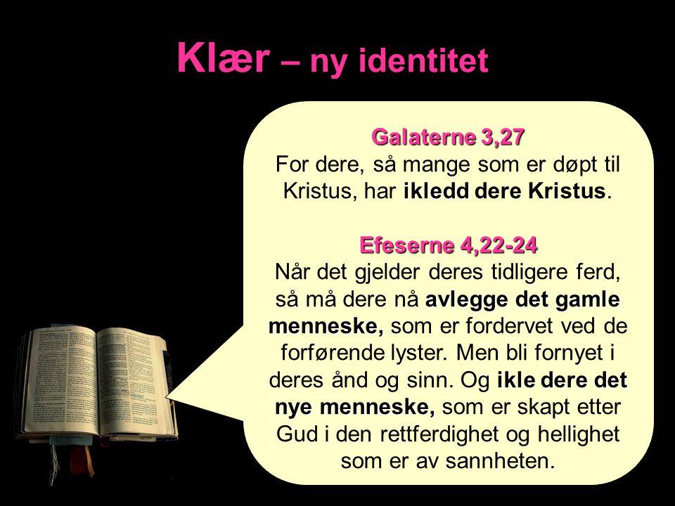 Klær – ny identitet Galaterne 3,27 ikledd For dere, så mange som er døpt til Kristus, har ikledd dere Kristus. Efeserne 4,22-24 avlegge det gamle menn