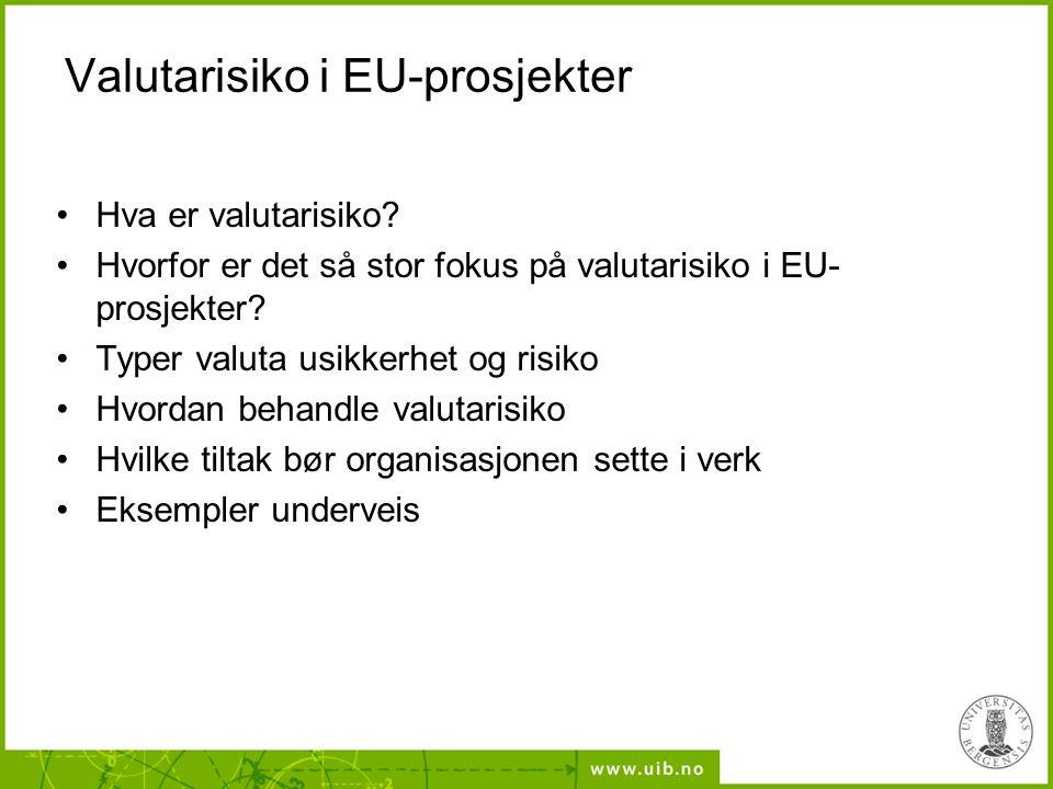 Valutarisiko i EU-prosjekter •Hva er valutarisiko? •Hvorfor er det så stor fokus på valutarisiko i EU- prosjekter? •Typer valuta usikkerhet og risiko