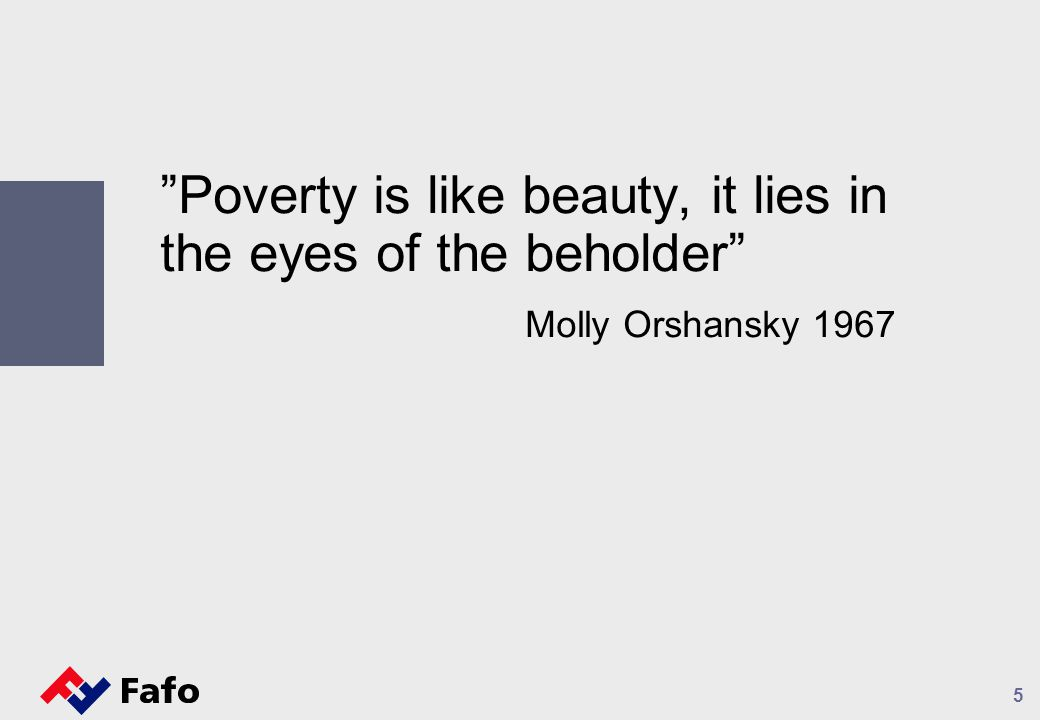 5 Poverty is like beauty, it lies in the eyes of the beholder Molly Orshansky 1967