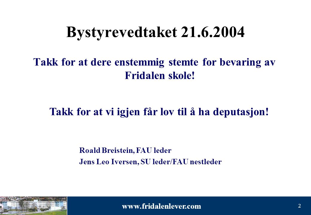 www.fridalenlever.com 2 Bystyrevedtaket 21.6.2004 Takk for at dere enstemmig stemte for bevaring av Fridalen skole.