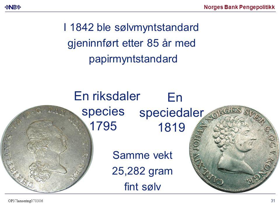 Norges Bank Pengepolitikk OP37lansering070306 31 En riksdaler species 1795 Samme vekt 25,282 gram fint sølv I 1842 ble sølvmyntstandard gjeninnført et