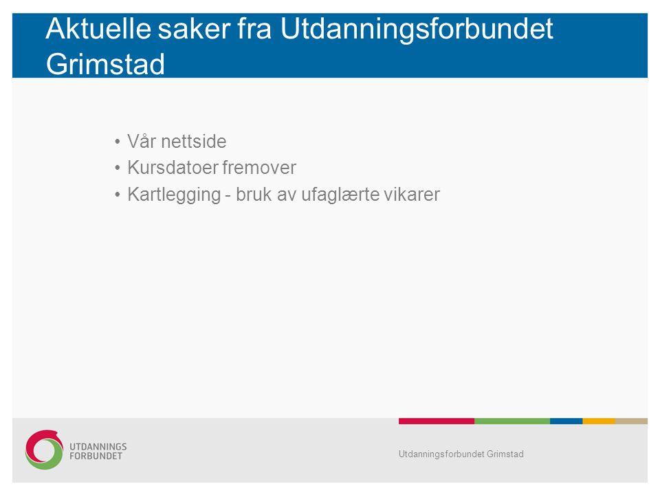 Aktuelle saker fra Utdanningsforbundet Grimstad •Vår nettside •Kursdatoer fremover •Kartlegging - bruk av ufaglærte vikarer Utdanningsforbundet Grimst