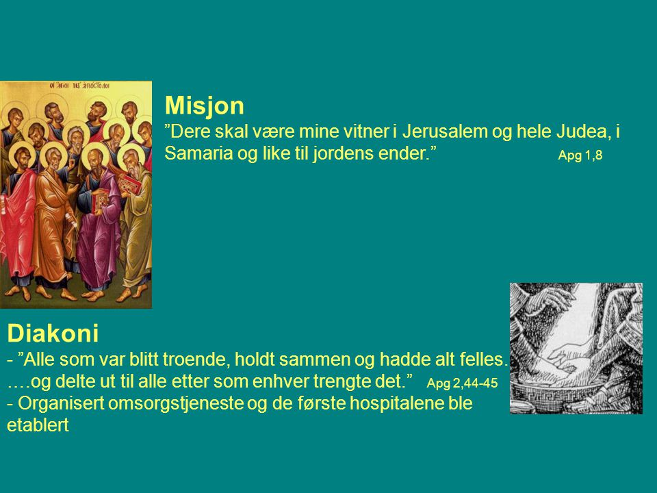 Misjon Dere skal være mine vitner i Jerusalem og hele Judea, i Samaria og like til jordens ender. Apg 1,8 Diakoni - Alle som var blitt troende, holdt sammen og hadde alt felles.