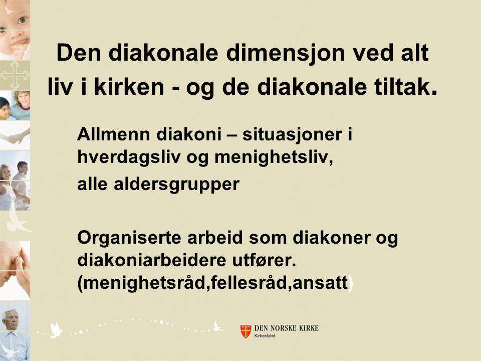 Den diakonale dimensjon ved alt liv i kirken - og de diakonale tiltak. Allmenn diakoni – situasjoner i hverdagsliv og menighetsliv, alle aldersgrupper