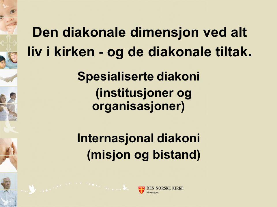 Den diakonale dimensjon ved alt liv i kirken - og de diakonale tiltak. Spesialiserte diakoni (institusjoner og organisasjoner) Internasjonal diakoni (