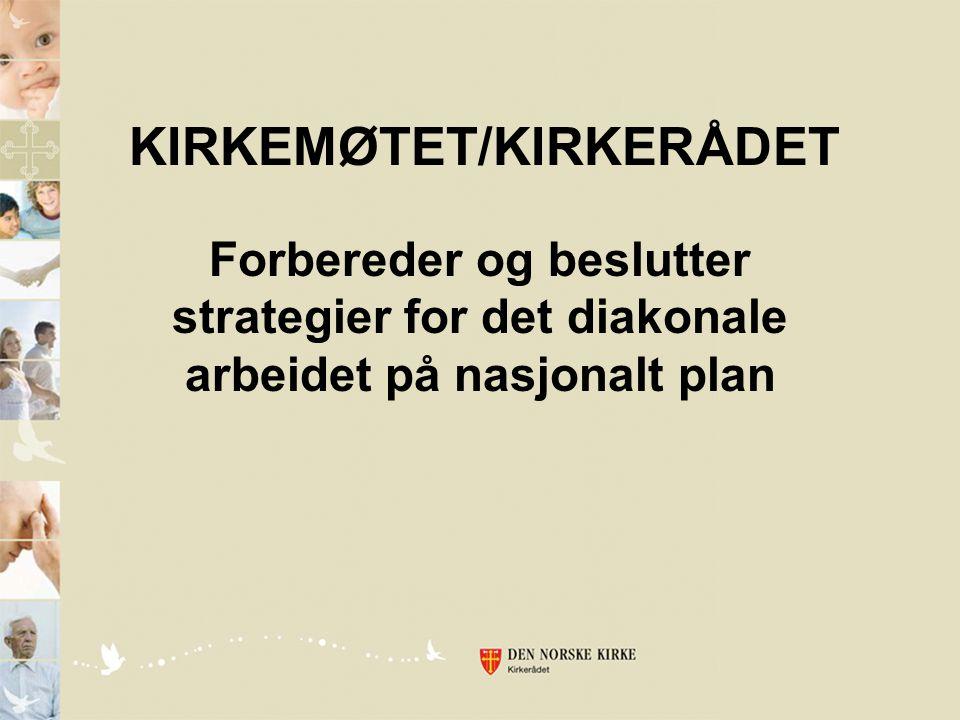 KIRKEMØTET/KIRKERÅDET Forbereder og beslutter strategier for det diakonale arbeidet på nasjonalt plan