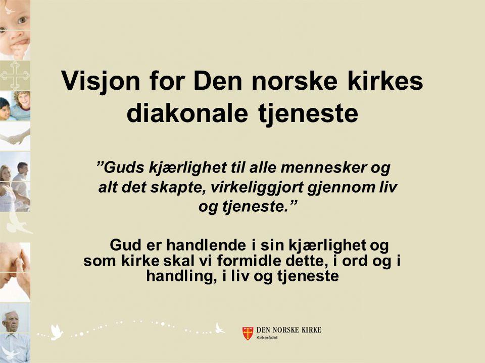 Visjon for Den norske kirkes diakonale tjeneste Guds kjærlighet til alle mennesker og alt det skapte, virkeliggjort gjennom liv og tjeneste. Gud er handlende i sin kjærlighet og som kirke skal vi formidle dette, i ord og i handling, i liv og tjeneste