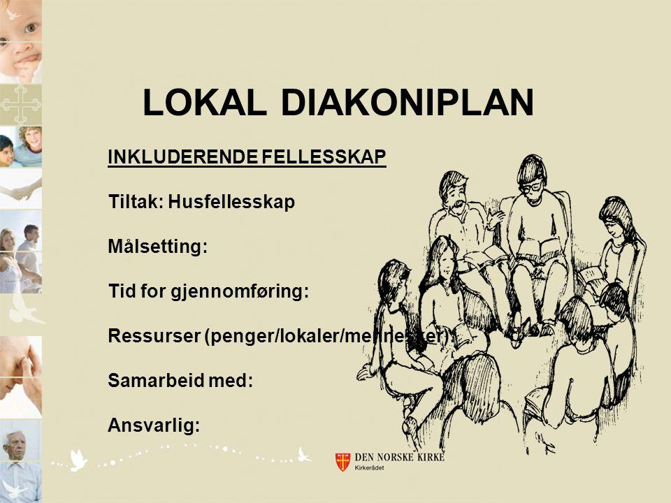 LOKAL DIAKONIPLAN INKLUDERENDE FELLESSKAP Tiltak: Husfellesskap Målsetting: Tid for gjennomføring: Ressurser (penger/lokaler/mennesker): Samarbeid med