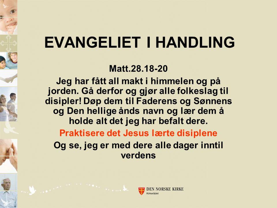 EVANGELIET I HANDLING Matt.28.18-20 Jeg har fått all makt i himmelen og på jorden. Gå derfor og gjør alle folkeslag til disipler! Døp dem til Faderens
