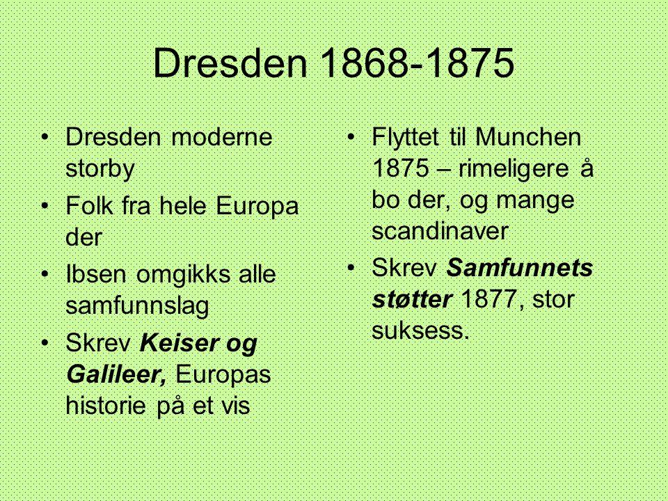 Dresden 1868-1875 •Dresden moderne storby •Folk fra hele Europa der •Ibsen omgikks alle samfunnslag •Skrev Keiser og Galileer, Europas historie på et
