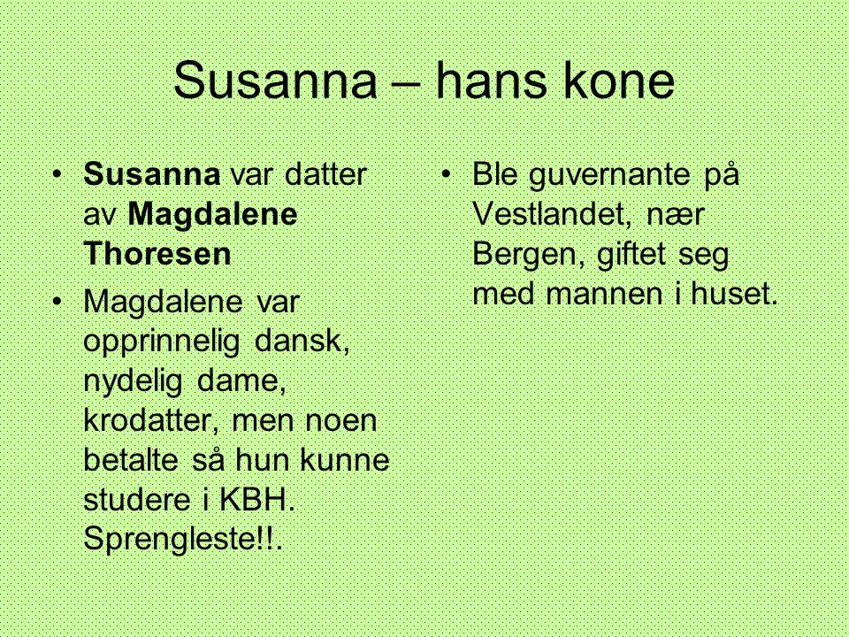 Susanna – hans kone •Susanna var datter av Magdalene Thoresen •Magdalene var opprinnelig dansk, nydelig dame, krodatter, men noen betalte så hun kunne