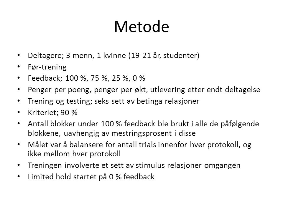 Metode • Deltagere; 3 menn, 1 kvinne (19-21 år, studenter) • Før-trening • Feedback; 100 %, 75 %, 25 %, 0 % • Penger per poeng, penger per økt, utleve