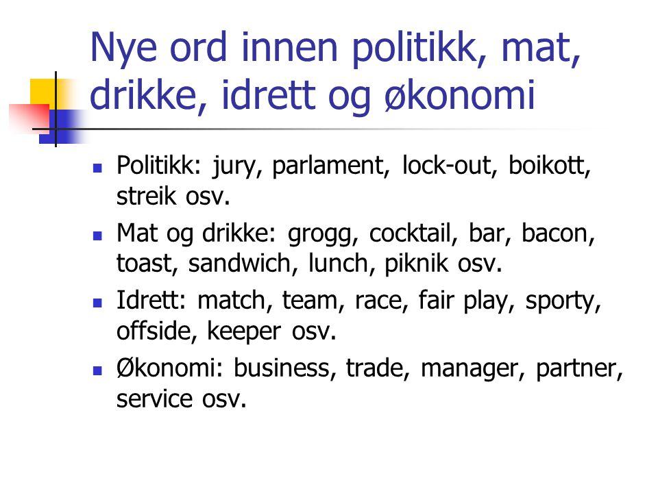 Nye ord innen politikk, mat, drikke, idrett og økonomi  Politikk: jury, parlament, lock-out, boikott, streik osv.  Mat og drikke: grogg, cocktail, b