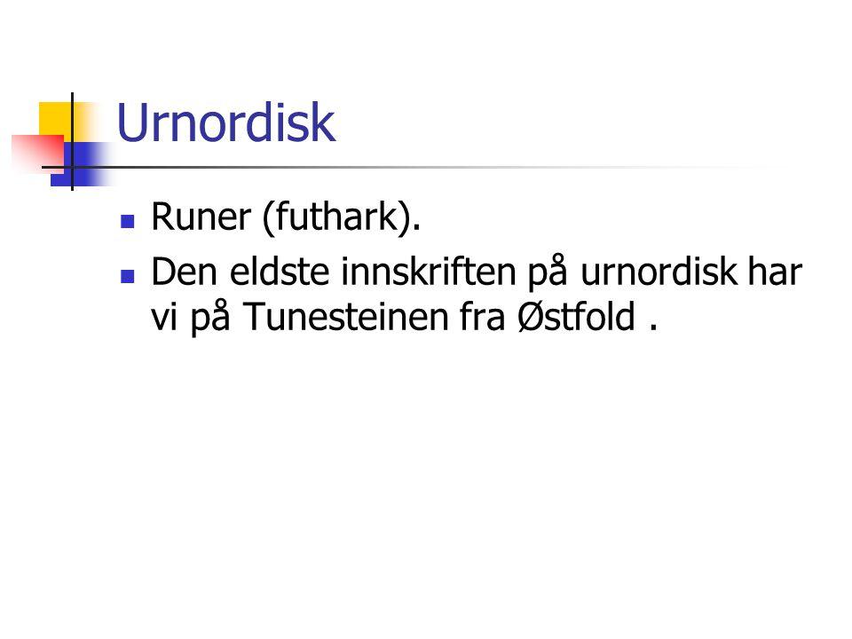 Urnordisk  Runer (futhark).  Den eldste innskriften på urnordisk har vi på Tunesteinen fra Østfold.