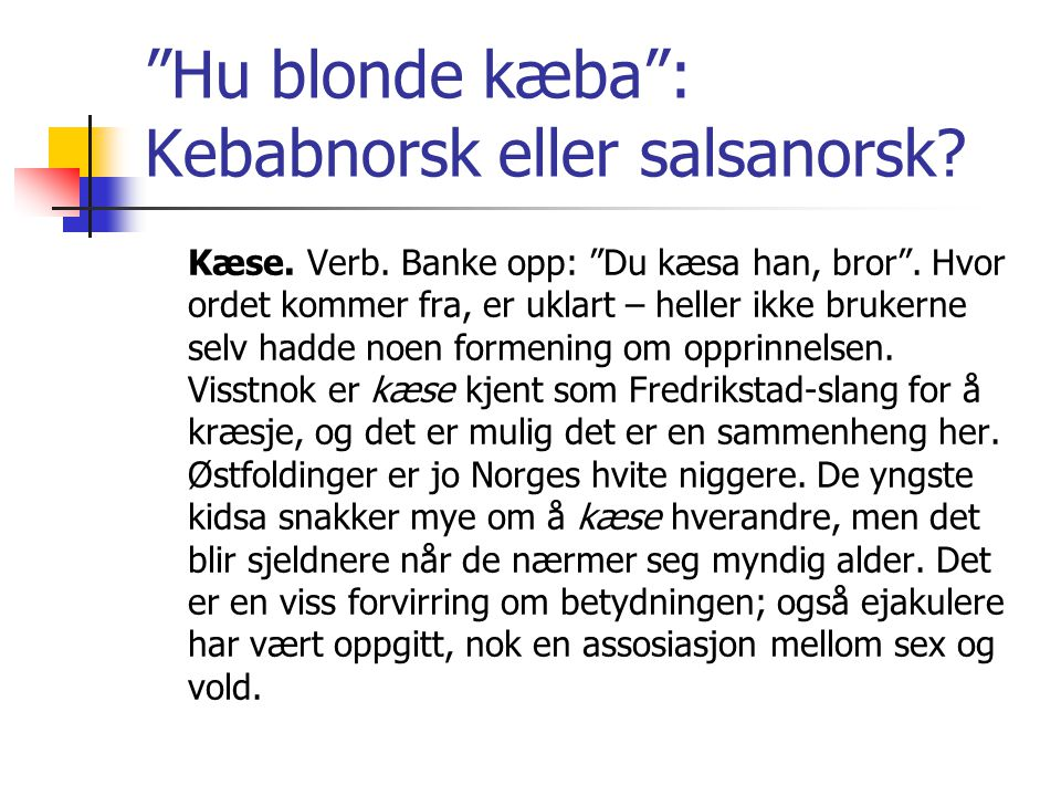 """""""Hu blonde kæba"""": Kebabnorsk eller salsanorsk? Kæse. Verb. Banke opp: """"Du kæsa han, bror"""". Hvor ordet kommer fra, er uklart – heller ikke brukerne sel"""