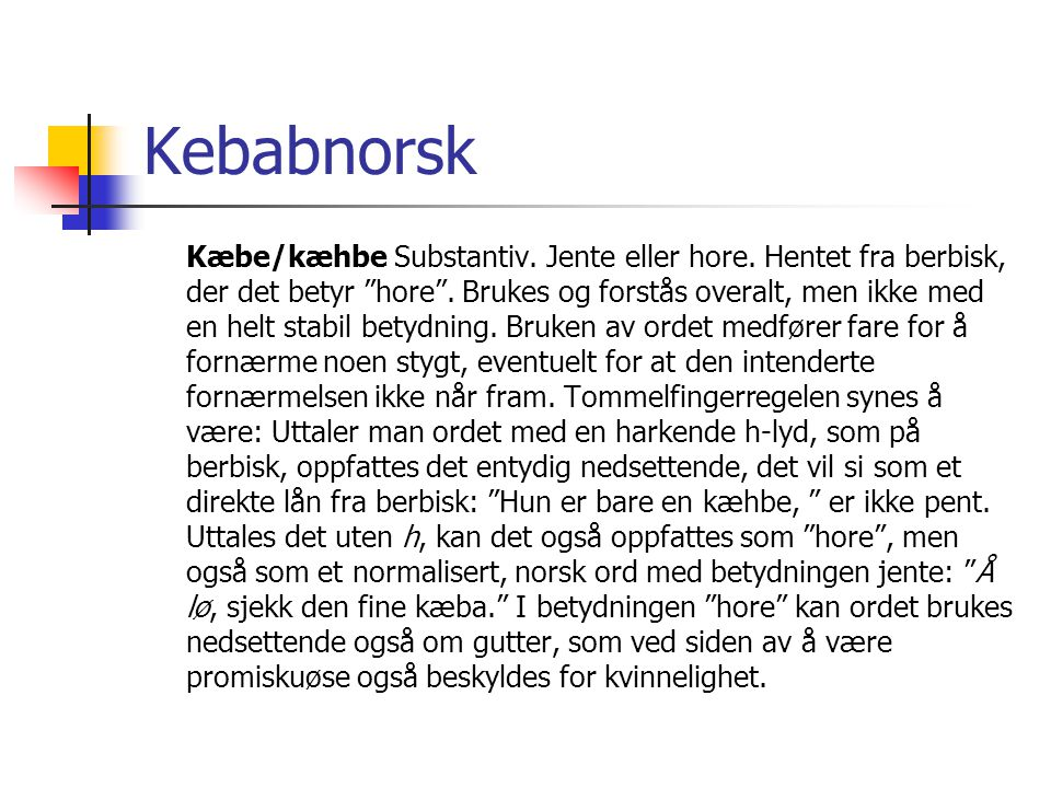 """Kebabnorsk Kæbe/kæhbe Substantiv. Jente eller hore. Hentet fra berbisk, der det betyr """"hore"""". Brukes og forstås overalt, men ikke med en helt stabil b"""