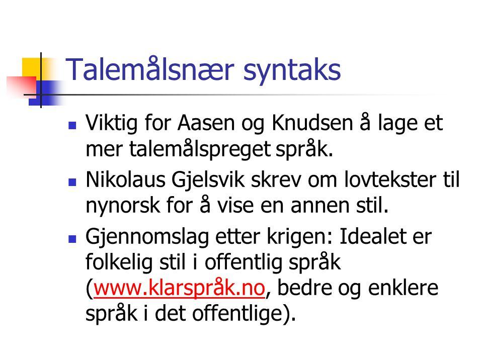Talemålsnær syntaks  Viktig for Aasen og Knudsen å lage et mer talemålspreget språk.  Nikolaus Gjelsvik skrev om lovtekster til nynorsk for å vise e
