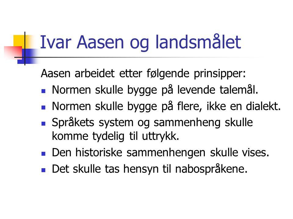 Ivar Aasen og landsmålet Aasen arbeidet etter følgende prinsipper:  Normen skulle bygge på levende talemål.  Normen skulle bygge på flere, ikke en d