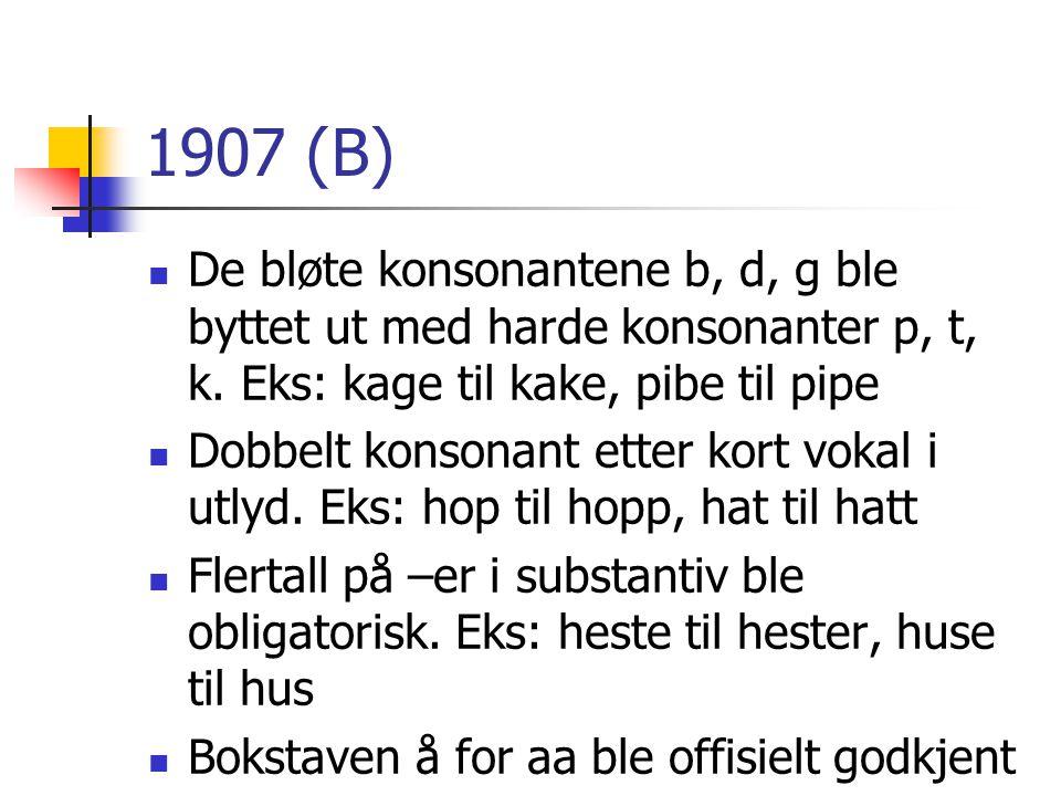 1907 (B)  De bløte konsonantene b, d, g ble byttet ut med harde konsonanter p, t, k. Eks: kage til kake, pibe til pipe  Dobbelt konsonant etter kort