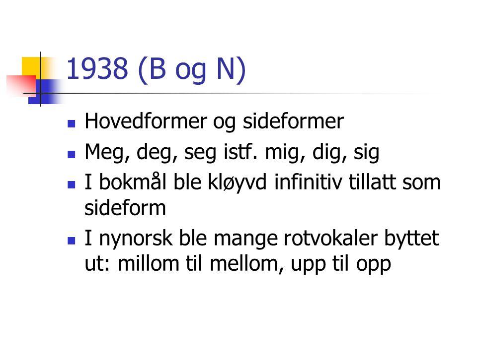 1938 (B og N)  Hovedformer og sideformer  Meg, deg, seg istf. mig, dig, sig  I bokmål ble kløyvd infinitiv tillatt som sideform  I nynorsk ble man