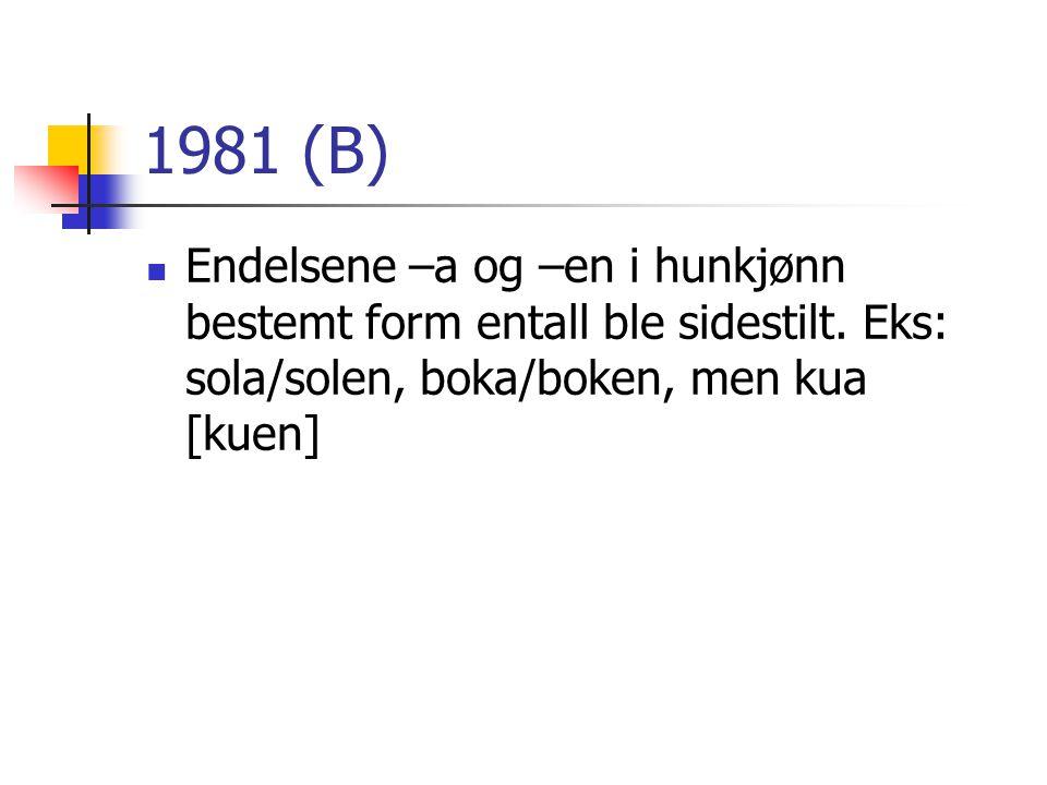 1981 (B)  Endelsene –a og –en i hunkjønn bestemt form entall ble sidestilt. Eks: sola/solen, boka/boken, men kua [kuen]