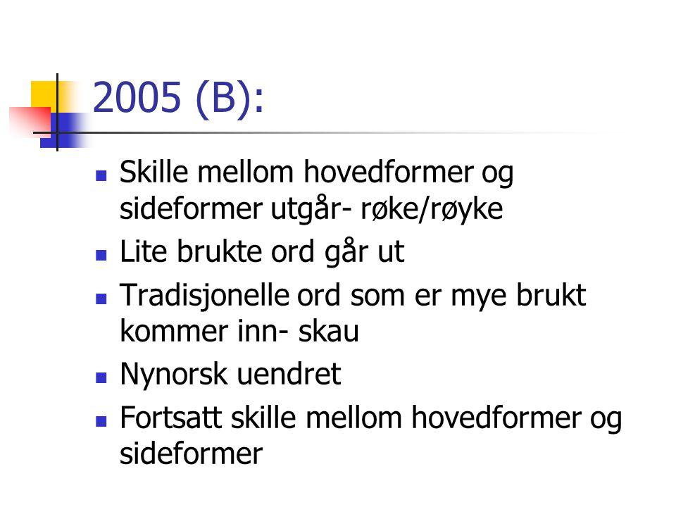 2005 (B):  Skille mellom hovedformer og sideformer utgår- røke/røyke  Lite brukte ord går ut  Tradisjonelle ord som er mye brukt kommer inn- skau 