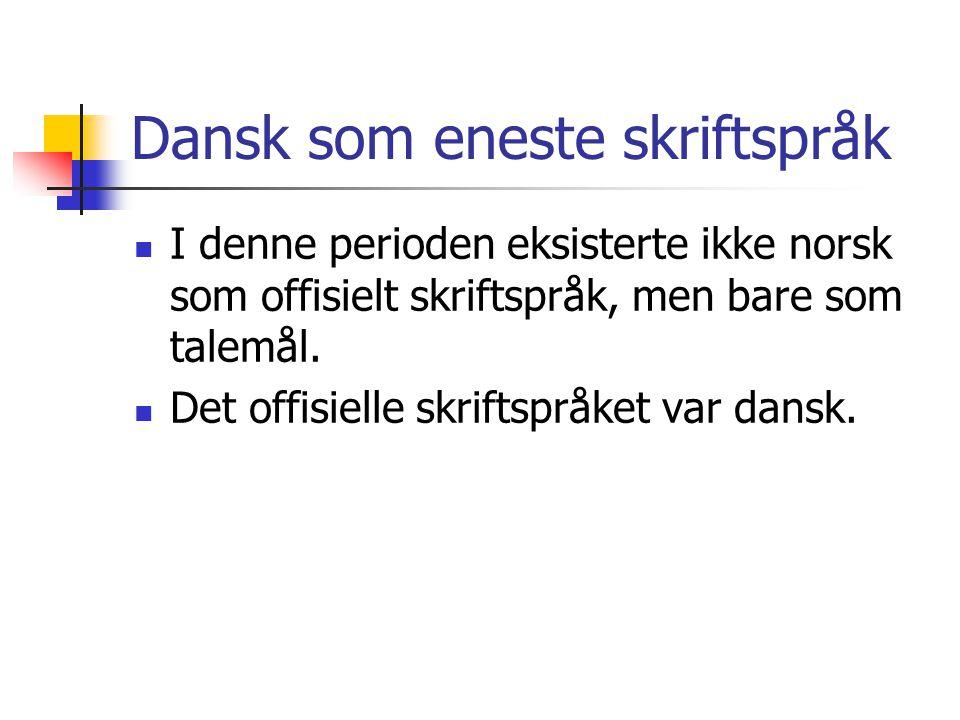 Dansk som eneste skriftspråk  I denne perioden eksisterte ikke norsk som offisielt skriftspråk, men bare som talemål.  Det offisielle skriftspråket
