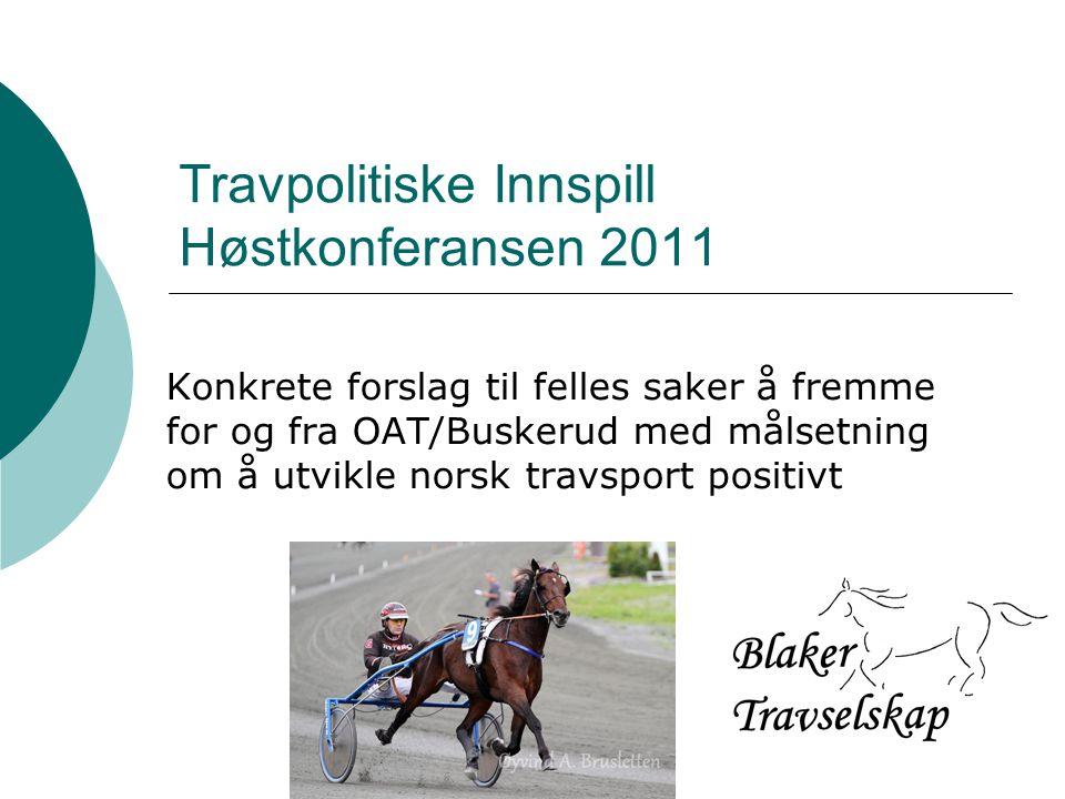 Travpolitiske Innspill Høstkonferansen 2011 Konkrete forslag til felles saker å fremme for og fra OAT/Buskerud med målsetning om å utvikle norsk travsport positivt