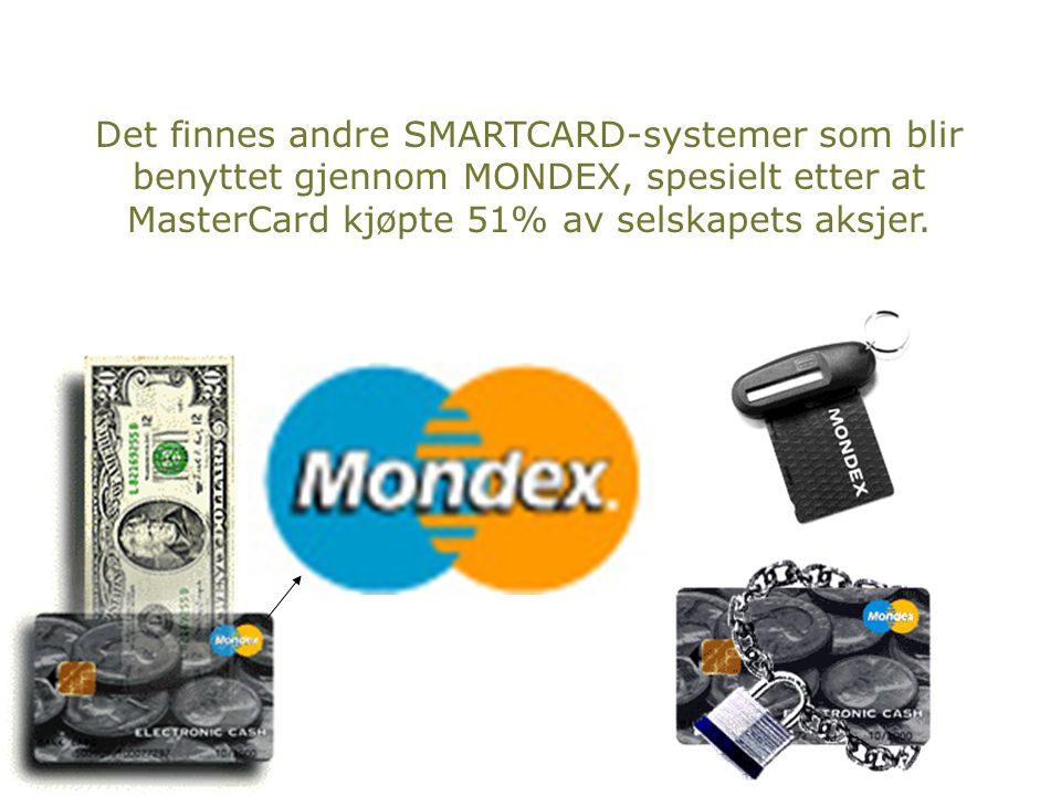 Det finnes andre SMARTCARD-systemer som blir benyttet gjennom MONDEX, spesielt etter at MasterCard kjøpte 51% av selskapets aksjer.