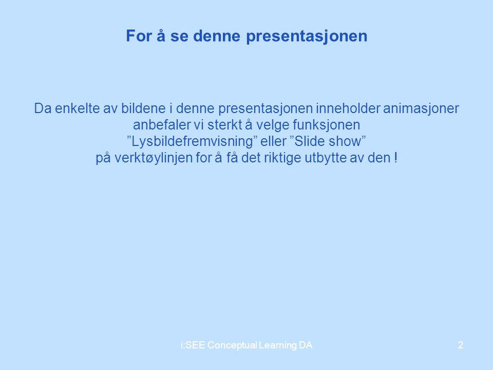 For å se denne presentasjonen 2i:SEE Conceptual Learning DA Da enkelte av bildene i denne presentasjonen inneholder animasjoner anbefaler vi sterkt å