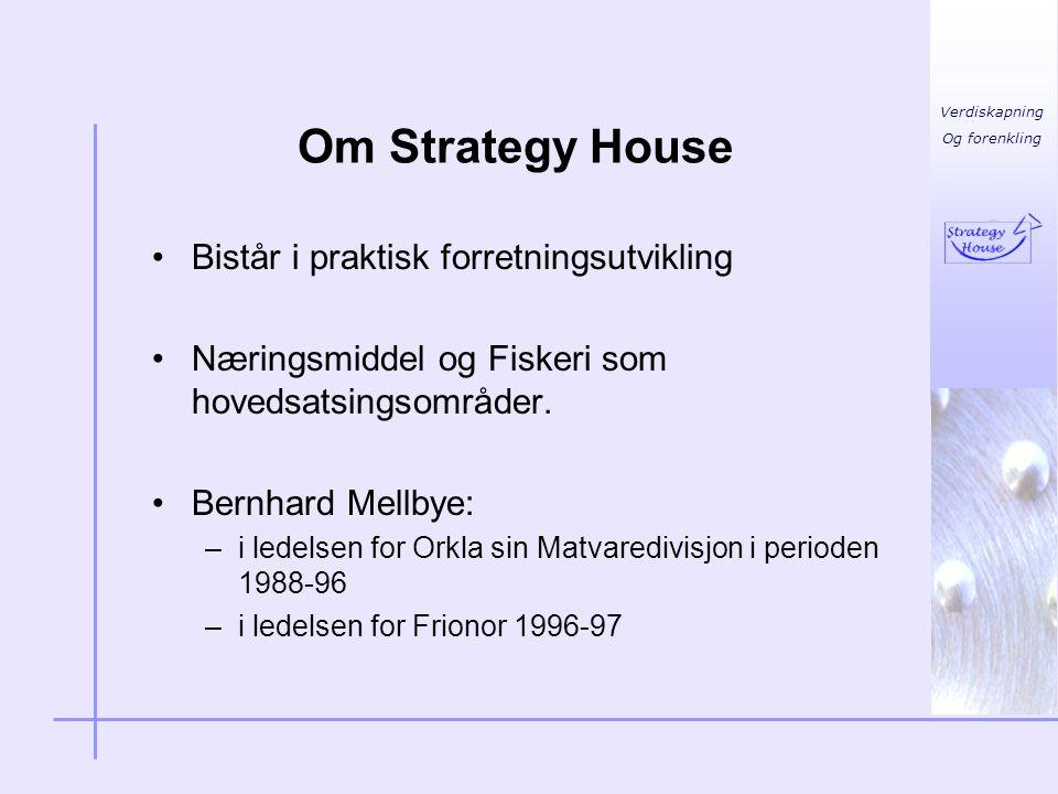 Verdiskapning Og forenkling Om Strategy House •Bistår i praktisk forretningsutvikling •Næringsmiddel og Fiskeri som hovedsatsingsområder. •Bernhard Me