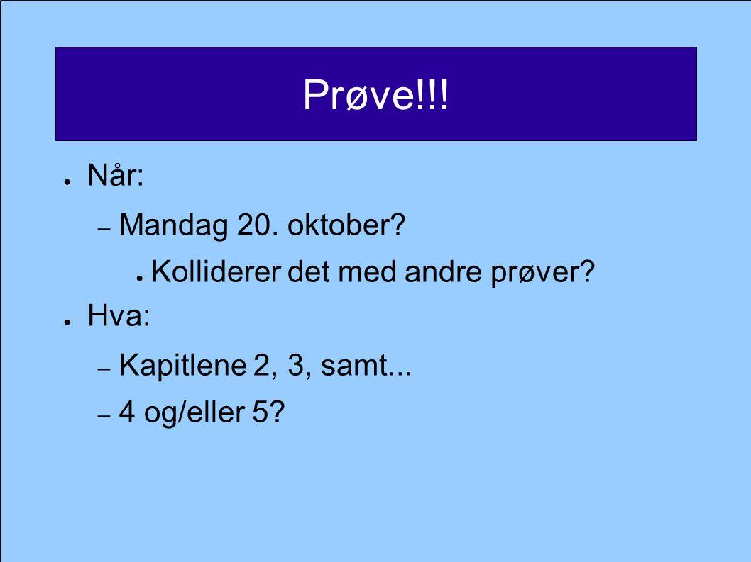 Prøve!!! ● Når: – Mandag 20. oktober? ● Kolliderer det med andre prøver? ● Hva: – Kapitlene 2, 3, samt... – 4 og/eller 5?