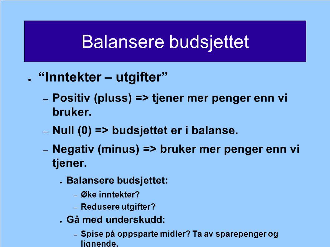 """Balansere budsjettet ● """"Inntekter – utgifter"""" – Positiv (pluss) => tjener mer penger enn vi bruker. – Null (0) => budsjettet er i balanse. – Negativ ("""