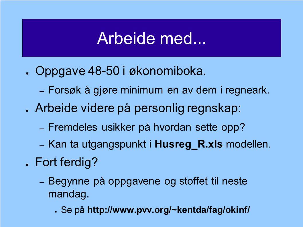 Arbeide med... ● Oppgave 48-50 i økonomiboka. – Forsøk å gjøre minimum en av dem i regneark. ● Arbeide videre på personlig regnskap: – Fremdeles usikk