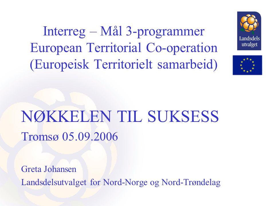 Interreg – Mål 3-programmer European Territorial Co-operation (Europeisk Territorielt samarbeid) NØKKELEN TIL SUKSESS Tromsø 05.09.2006 Greta Johansen Landsdelsutvalget for Nord-Norge og Nord-Trøndelag