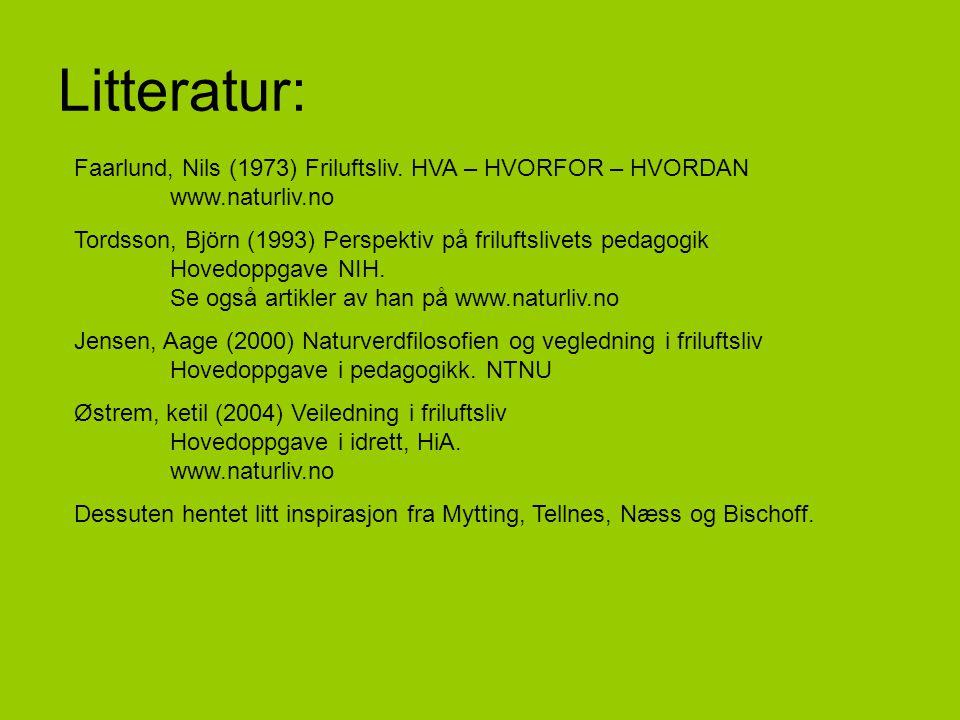 Litteratur: Faarlund, Nils (1973) Friluftsliv. HVA – HVORFOR – HVORDAN www.naturliv.no Tordsson, Björn (1993) Perspektiv på friluftslivets pedagogik H