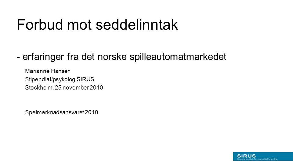 Forbud mot seddelinntak - erfaringer fra det norske spilleautomatmarkedet Marianne Hansen Stipendiat/psykolog SIRUS Stockholm, 25 november 2010 Spelma