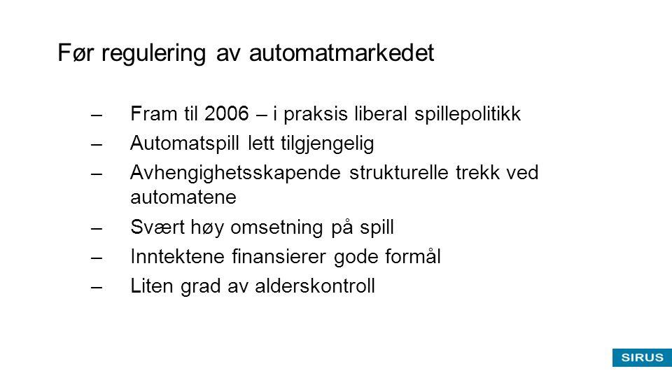 Før regulering av automatmarkedet –Fram til 2006 – i praksis liberal spillepolitikk –Automatspill lett tilgjengelig –Avhengighetsskapende strukturelle