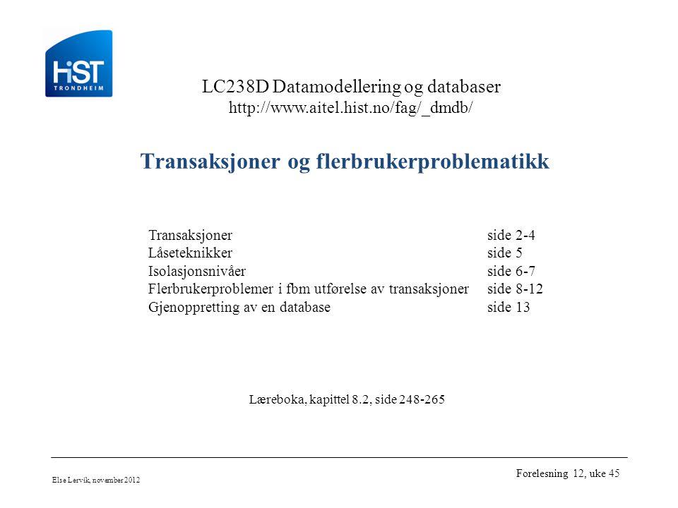 LC238D Datamodellering og databaser http://www.aitel.hist.no/fag/_dmdb/ Else Lervik, november 2012 Forelesning 12, uke 45 Transaksjoner og flerbrukerproblematikk Transaksjonerside 2-4 Låseteknikkerside 5 Isolasjonsnivåerside 6-7 Flerbrukerproblemer i fbm utførelse av transaksjonerside 8-12 Gjenoppretting av en databaseside 13 Læreboka, kapittel 8.2, side 248-265