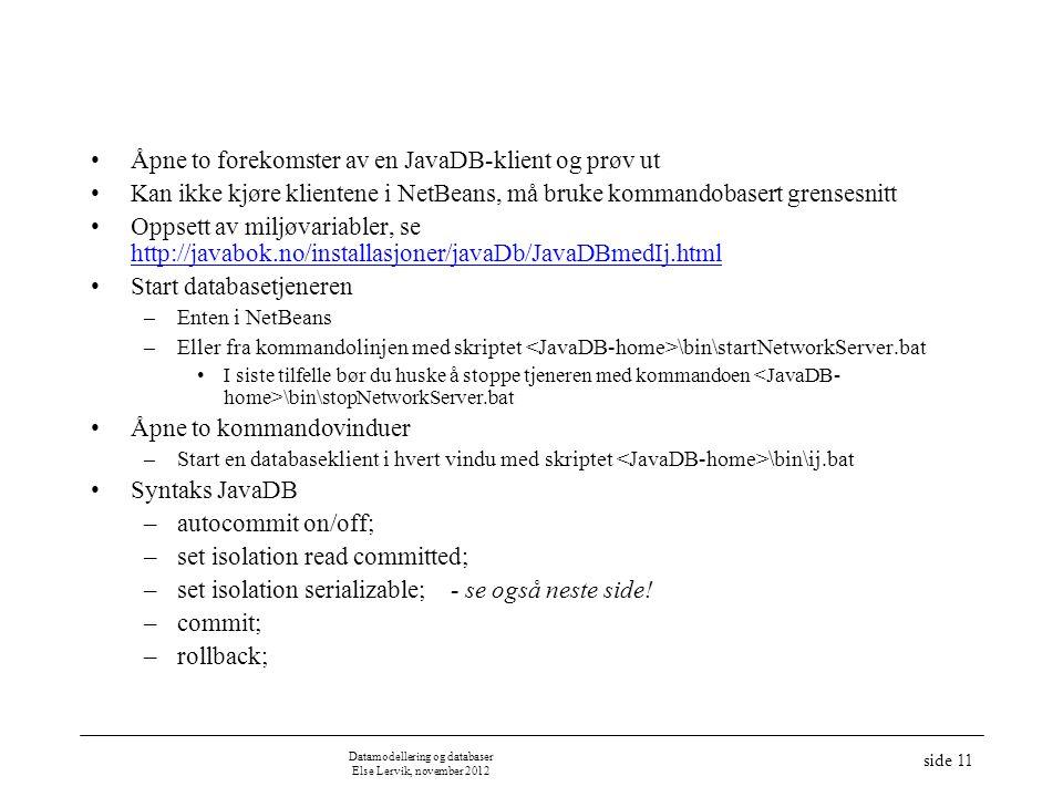•Åpne to forekomster av en JavaDB-klient og prøv ut •Kan ikke kjøre klientene i NetBeans, må bruke kommandobasert grensesnitt •Oppsett av miljøvariabler, se http://javabok.no/installasjoner/javaDb/JavaDBmedIj.html http://javabok.no/installasjoner/javaDb/JavaDBmedIj.html •Start databasetjeneren –Enten i NetBeans –Eller fra kommandolinjen med skriptet \bin\startNetworkServer.bat •I siste tilfelle bør du huske å stoppe tjeneren med kommandoen \bin\stopNetworkServer.bat •Åpne to kommandovinduer –Start en databaseklient i hvert vindu med skriptet \bin\ij.bat •Syntaks JavaDB –autocommit on/off; –set isolation read committed; –set isolation serializable; - se også neste side.