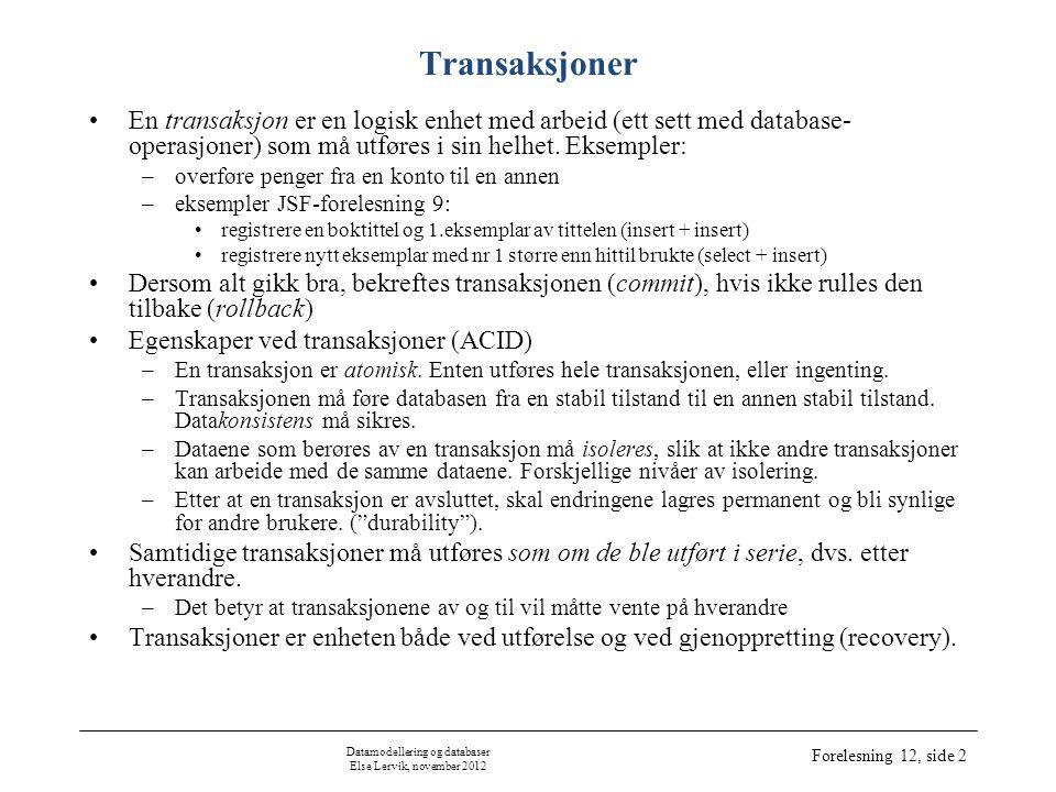 Datamodellering og databaser Else Lervik, november 2012 Forelesning 12, side 2 Transaksjoner •En transaksjon er en logisk enhet med arbeid (ett sett med database- operasjoner) som må utføres i sin helhet.