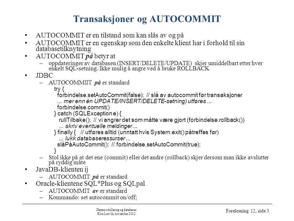 Datamodellering og databaser Else Lervik, november 2012 Forelesning 12, side 3 Transaksjoner og AUTOCOMMIT •AUTOCOMMIT er en tilstand som kan slås av og på •AUTOCOMMIT er en egenskap som den enkelte klient har i forhold til sin databasetilknytning •AUTOCOMMIT på betyr at –oppdateringer av databasen (INSERT/DELETE/UPDATE) skjer umiddelbart etter hver enkelt SQL-setning.