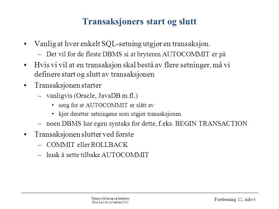 Datamodellering og databaser Else Lervik, november 2012 Forelesning 12, side 4 Transaksjoners start og slutt •Vanlig at hver enkelt SQL-setning utgjør en transaksjon.