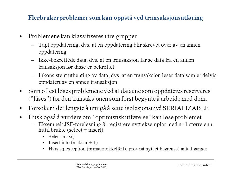 Datamodellering og databaser Else Lervik, november 2012 Forelesning 12, side 9 Flerbrukerproblemer som kan oppstå ved transaksjonsutføring •Problemene kan klassifiseres i tre grupper –Tapt oppdatering, dvs.