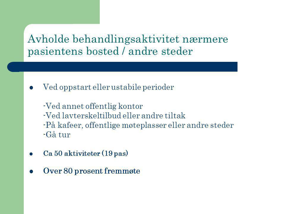 Avholde behandlingsaktivitet nærmere pasientens bosted / andre steder  Ved oppstart eller ustabile perioder -Ved annet offentlig kontor -Ved lavtersk