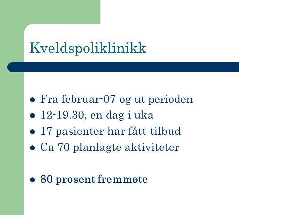 Kveldspoliklinikk  Fra februar-07 og ut perioden  12-19.30, en dag i uka  17 pasienter har fått tilbud  Ca 70 planlagte aktiviteter  80 prosent f