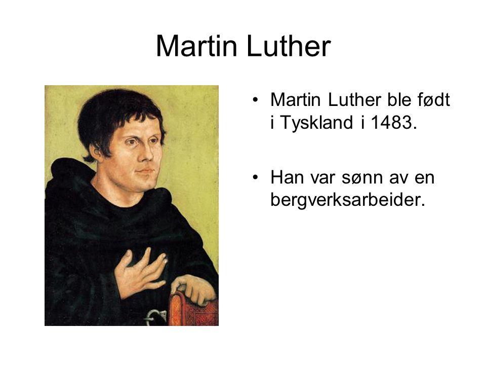 Martin Luther •Martin Luther ble født i Tyskland i 1483. •Han var sønn av en bergverksarbeider.