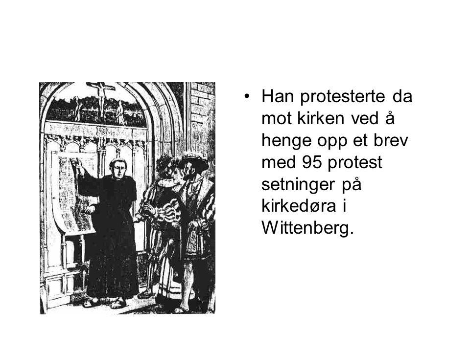 •Han protesterte da mot kirken ved å henge opp et brev med 95 protest setninger på kirkedøra i Wittenberg.